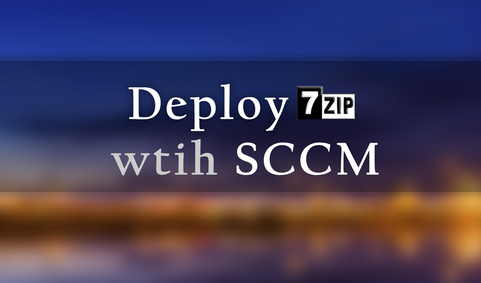 How to deploy 7-Zip with SCCM